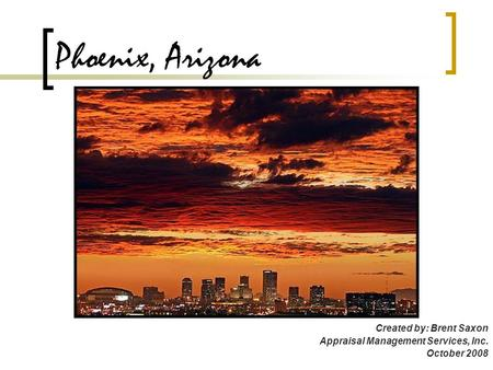 Phoenix, Arizona Created by: Brent Saxon Appraisal Management Services, Inc. October 2008.