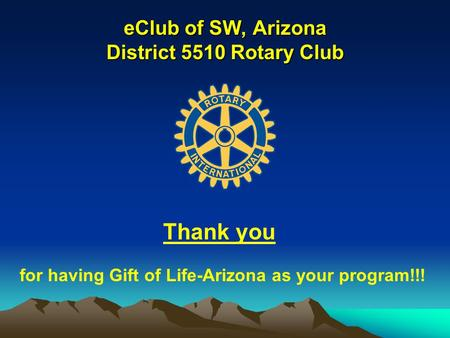 EClub of SW, Arizona District 5510 Rotary Club Thank you for having Gift of Life-Arizona as your program!!!