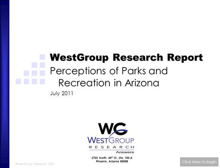 ©WestGroup Research 2007 WestGroup Research Report Perceptions of Parks and Recreation in Arizona July 2011 Click Here to Begin 2702 North 44 th St., Ste.