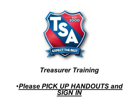 Treasurer Training Please PICK UP HANDOUTS and SIGN IN.