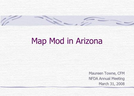 Map Mod in Arizona Maureen Towne, CFM NFDA Annual Meeting March 31, 2008.