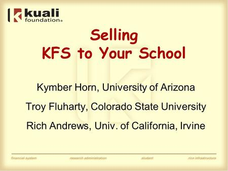 Selling KFS to Your School Kymber Horn, University of Arizona Troy Fluharty, Colorado State University Rich Andrews, Univ. of California, Irvine.