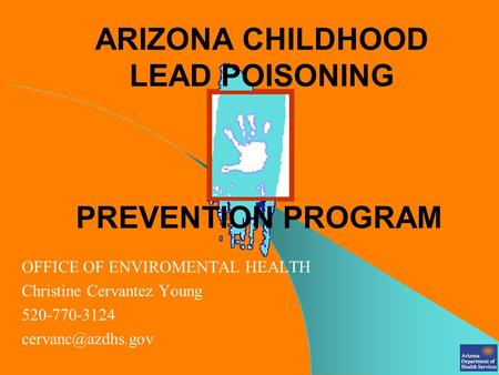 ARIZONA CHILDHOOD LEAD POISONING OFFICE OF ENVIROMENTAL HEALTH Christine Cervantez Young 520-770-3124 PREVENTION PROGRAM.