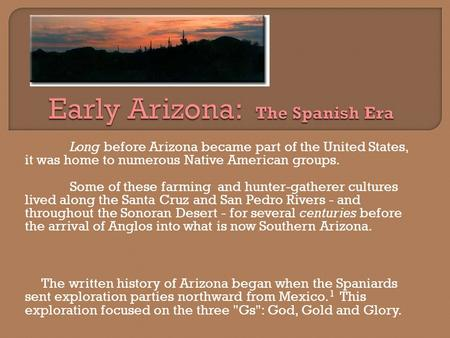 Long before Arizona became part of the United States, it was home to numerous Native American groups. Some of these farming and hunter-gatherer cultures.