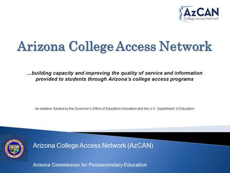 Arizona College Access Network (AzCAN) Arizona Commission for Postsecondary Education Arizona College Access Network …building capacity and improving the.