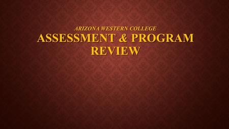 ARIZONA WESTERN COLLEGE ASSESSMENT & PROGRAM REVIEW.
