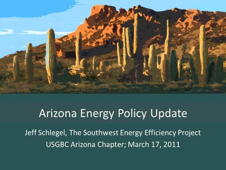 Arizona Energy Policy Update Jeff Schlegel, The Southwest Energy Efficiency Project USGBC Arizona Chapter; March 17, 2011.