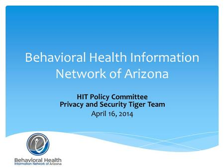 Behavioral Health Information Network of Arizona HIT Policy Committee Privacy and Security Tiger Team April 16, 2014.