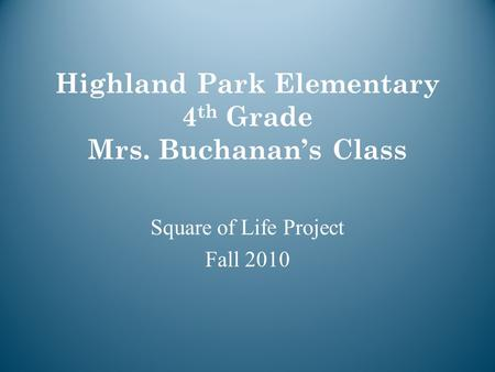 Highland Park Elementary 4 th Grade Mrs. Buchanan's Class Square of Life Project Fall 2010.