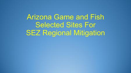 Arizona Game and Fish Selected Sites For SEZ Regional Mitigation.