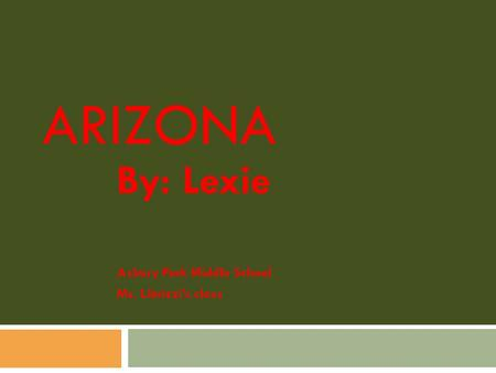 ARIZONA By: Lexie Asbury Park Middle School Ms. Librizzi's class.