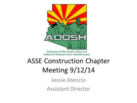 ASSE Construction Chapter Meeting 9/12/14 Jessie Atencio Assistant Director.