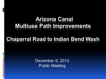 December 6, 2012 Public Meeting. AZ Canal Multiuse Path  Construct a 10-foot concrete path along one side of the Arizona Canal from Chaparral Road to.