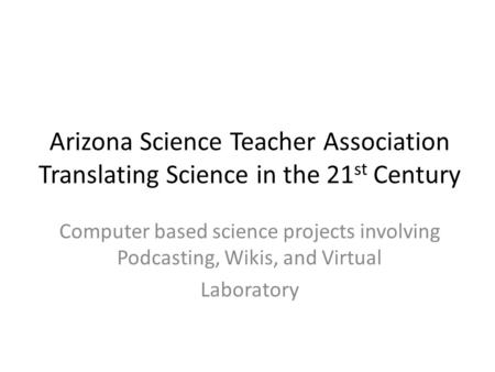 Arizona Science Teacher Association Translating Science in the 21 st Century Computer based science projects involving Podcasting, Wikis, and Virtual Laboratory.