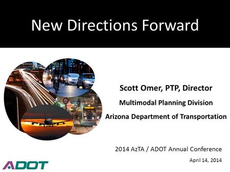 New Directions Forward Scott Omer, PTP, Director Multimodal Planning Division Arizona Department of Transportation 2014 AzTA / ADOT Annual Conference April.