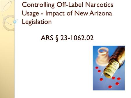 Controlling Off-Label Narcotics Usage - Impact of New Arizona Legislation ARS § 23-1062.02.