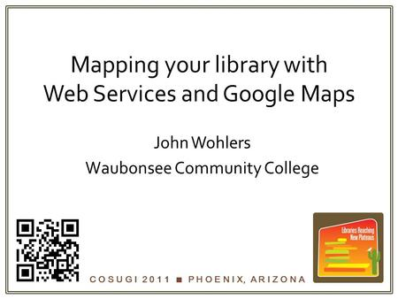 C O S U G I 2 0 1 1  P H O E N I X, A R I Z O N A Mapping your library with Web Services and Google Maps John Wohlers Waubonsee Community College.