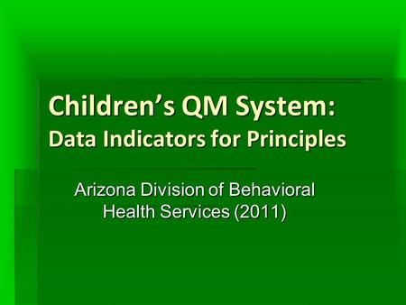Children's QM System: Data Indicators for Principles Arizona Division of Behavioral Health Services (2011)