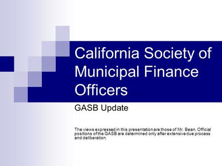 California Society of Municipal Finance Officers GASB Update The views expressed in this presentation are those of Mr. Bean. Official positions of the.