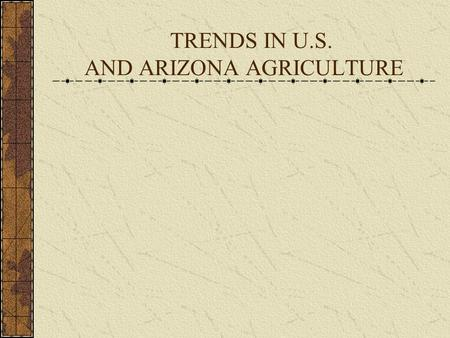TRENDS IN U.S. AND ARIZONA AGRICULTURE. Trends in U.S. Agriculture – A 20 th Century Time Capsule BeginningEnd of of CenturyCentury Number of Farms5,739,6572,215,876.