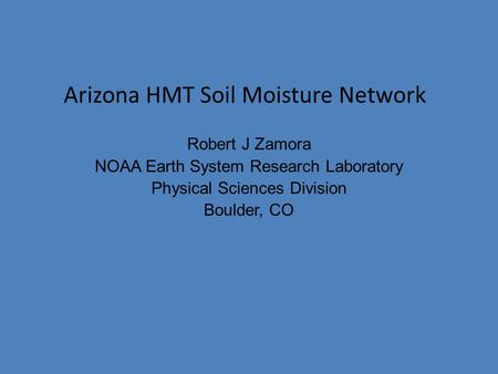 Robert J Zamora NOAA Earth System Research Laboratory Physical Sciences Division Boulder, CO Arizona HMT Soil Moisture Network.