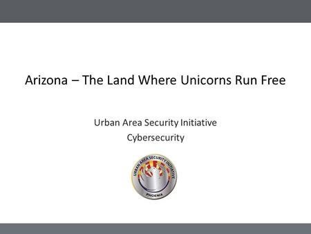 Arizona – The Land Where Unicorns Run Free Urban Area Security Initiative Cybersecurity.