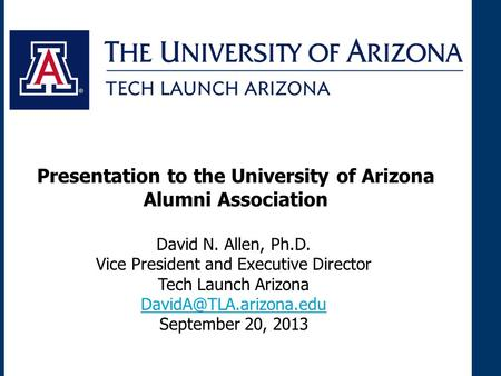 David N. Allen, Ph.D. Vice President and Executive Director Tech Launch Arizona September 20, 2013 Presentation to the University.