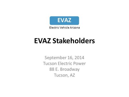 EVAZ Stakeholders September 16, 2014 Tucson Electric Power 88 E. Broadway Tucson, AZ EVAZ Electric Vehicle Arizona.