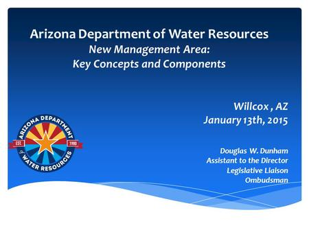 Arizona Department of Water Resources New Management Area: Key Concepts and Components Willcox, AZ January 13th, 2015 Douglas W. Dunham Assistant to the.
