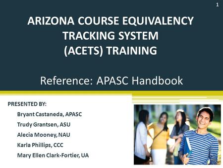 ARIZONA COURSE EQUIVALENCY TRACKING SYSTEM (ACETS) TRAINING PRESENTED BY: Bryant Castaneda, APASC Trudy Grantsen, ASU Alecia Mooney, NAU Karla Phillips,