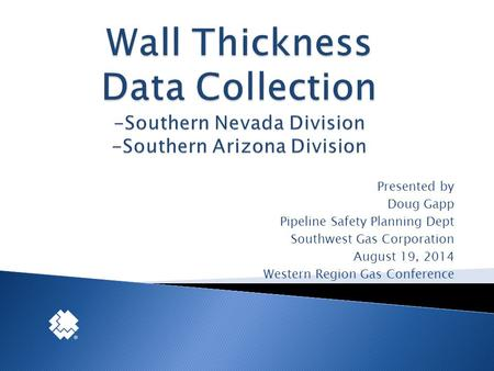 Presented by Doug Gapp Pipeline Safety Planning Dept Southwest Gas Corporation August 19, 2014 Western Region Gas Conference.
