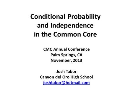 Conditional Probability and Independence in the Common Core CMC Annual Conference Palm Springs, CA November, 2013 Josh Tabor Canyon del Oro High School.