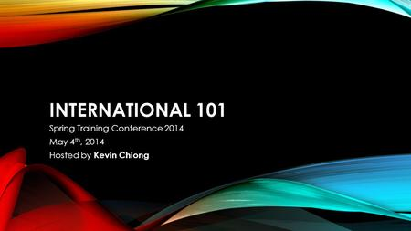 INTERNATIONAL 101 Spring Training Conference 2014 May 4 th, 2014 Hosted by Kevin Chiong.