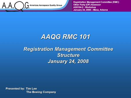 Registration Management Committee (RMC) Other Party (OP) Assessor AS9104-2 - Workshop January 24, 2008 – Mesa, Arizona AAQG RMC 101 Registration Management.