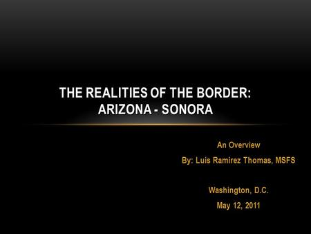 An Overview By: Luis Ramirez Thomas, MSFS Washington, D.C. May 12, 2011 THE REALITIES OF THE BORDER: ARIZONA - SONORA.