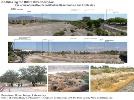 Re-thinking the Rillito River Corridor: Exploring Alternative Rehabilitation Opportunities and Strategies Downtown Urban Design Laboratory School of Architecture,