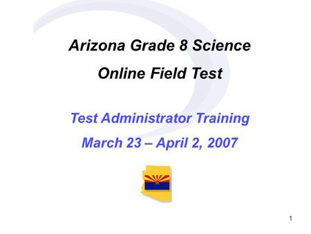1 Arizona Grade 8 Science Online Field Test Test Administrator Training March 23 – April 2, 2007.