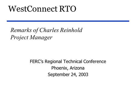 WestConnect RTO Remarks of Charles Reinhold Project Manager FERC's Regional Technical Conference Phoenix, Arizona September 24, 2003.