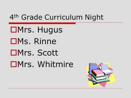 4 th Grade Curriculum Night  Mrs. Hugus  Ms. Rinne  Mrs. Scott  Mrs. Whitmire.