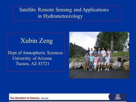 Satellite Remote Sensing and Applications in Hydrometeorology Xubin Zeng Dept of Atmospheric Sciences University of Arizona Tucson, AZ 85721.