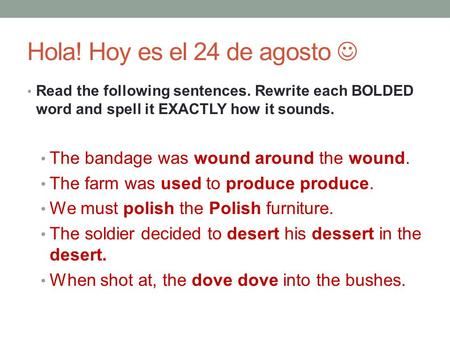 Hola! Hoy es el 24 de agosto Read the following sentences. Rewrite each BOLDED word and spell it EXACTLY how it sounds. The bandage was wound around the.