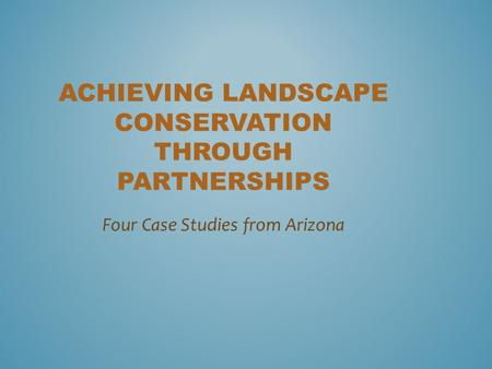 ACHIEVING LANDSCAPE CONSERVATION THROUGH PARTNERSHIPS Four Case Studies from Arizona.