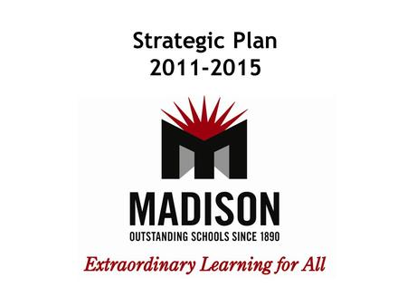 Strategic Plan 2011-2015. Goal 1 Ensure that each Madison student achieves annual academic growth that drives the Madison School District to maintain.