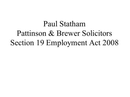 Paul Statham Pattinson & Brewer Solicitors Section 19 Employment Act 2008.