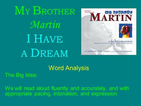 M Y B ROTHER Martin I H AVE A D REAM Word Analysis The Big Idea: We will read aloud fluently and accurately, and with appropriate pacing, intonation, and.