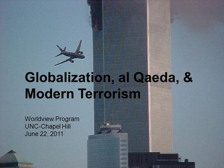 Globalization, al Qaeda, & Modern Terrorism Worldview Program UNC-Chapel Hill June 22, 2011.