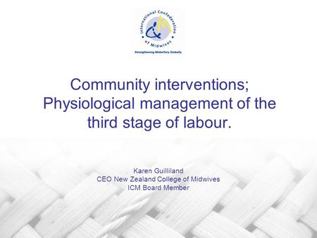 Community interventions; Physiological management of the third stage of labour. Karen Guilliland CEO New Zealand College of Midwives ICM Board Member.