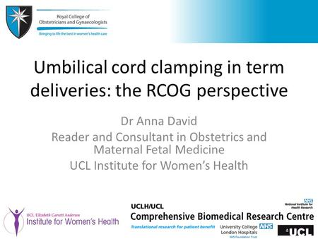 Umbilical cord clamping in term deliveries: the RCOG perspective Dr Anna David Reader and Consultant in Obstetrics and Maternal Fetal Medicine UCL Institute.