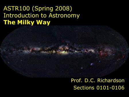 ASTR100 (Spring 2008) Introduction to Astronomy The Milky Way Prof. D.C. Richardson Sections 0101-0106.