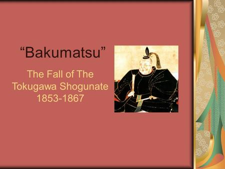 """Bakumatsu"" The Fall of The Tokugawa Shogunate 1853-1867."